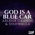 God Is A Blue Car (Ariana Grande x Dishwalla)