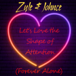 Zyle & Johnce - Let's Love the Shape of Attention (Forever Alone)