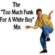 The Too Much Funk For A White Boy Mix
