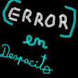 Error En Despacito (by GladiLord) » REMAKE!