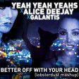 lobsterdust - Better Off With Your Head (Yeah Yeah Yeahs x Alice Deejay x Galantis)