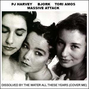 Dissolved by the Water All These Years (P J Harvey, Tori Amos, Björk, Massive Attack)
