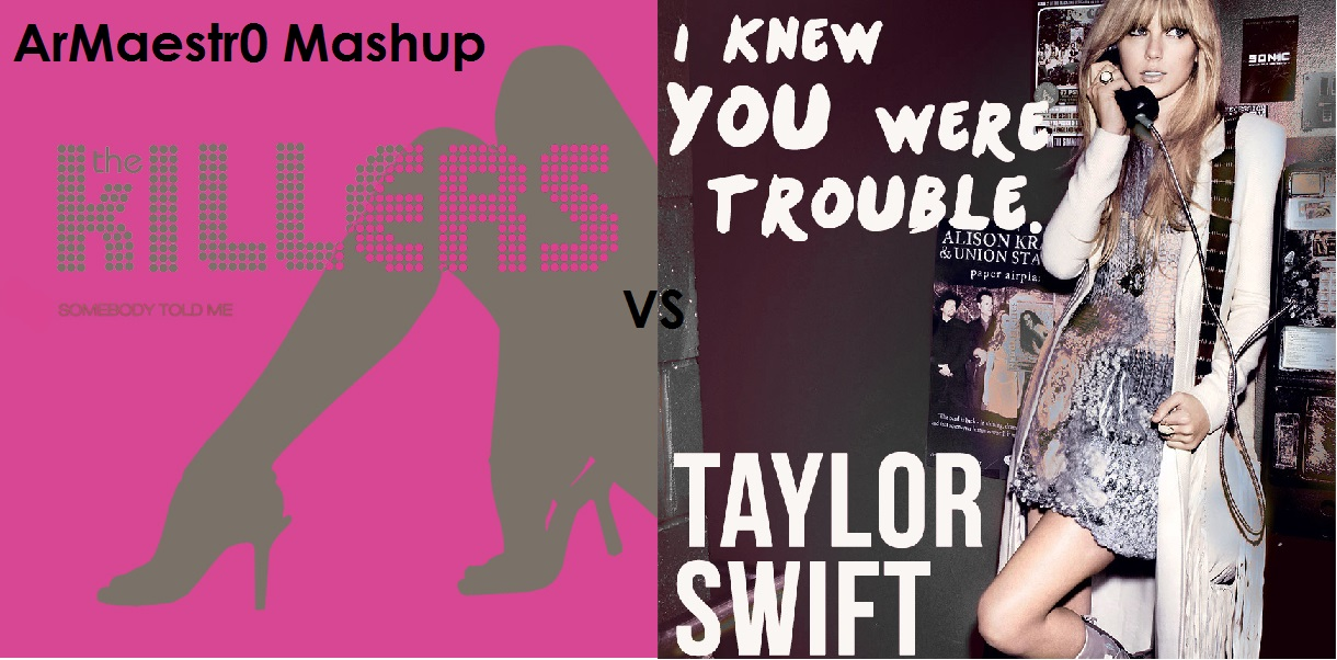 Somebody Told Me You Were Trouble (Taylor Swift vs The Killers)