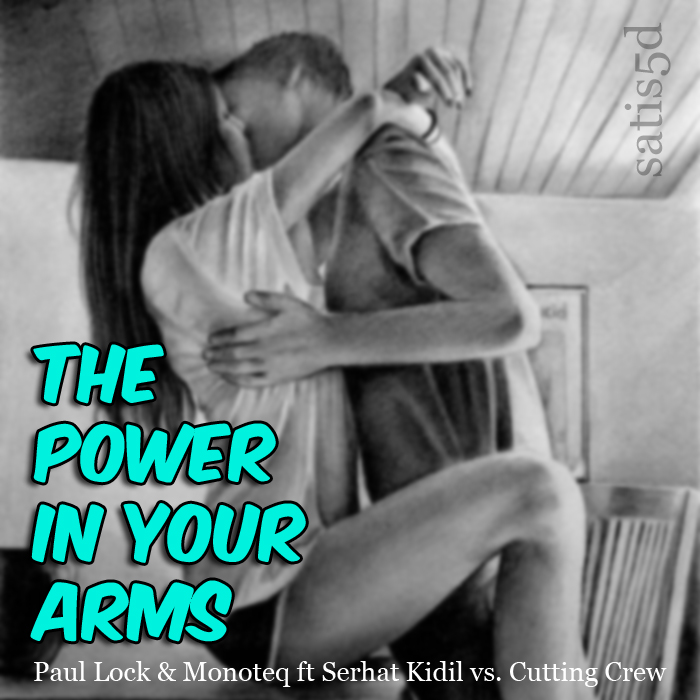 The Power In Your Arms (Paul Lock & Monoteq ft Serhat Kidil vs. Cutting Crew)