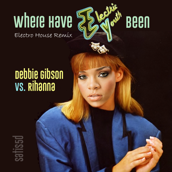 Where Have Electric Youth Been [Electro House Remix] (Debbie Gibson vs. Rihanna)