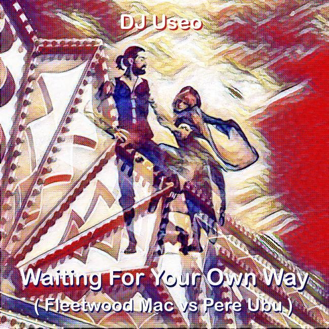 DJ Useo - Waiting For Your Own Way ( Fleetwood Mac vs Pere Ubu )