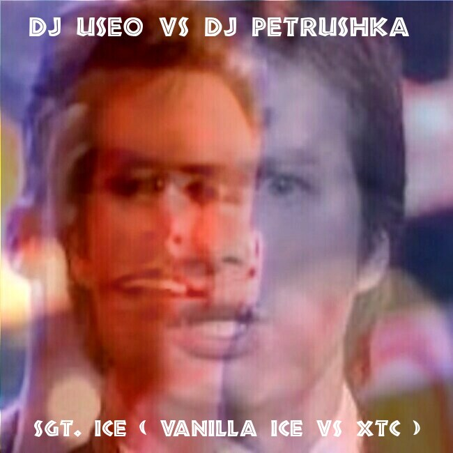 DJ Useo vs DJ Petrushka - Sgt. Ice ( Vanilla Ice vs XTC )