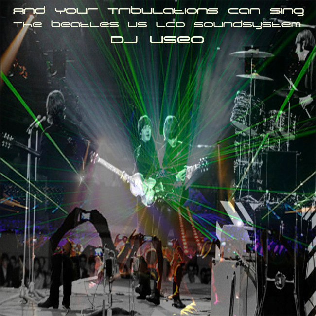 DJ Useo - And Your Tribulations Can Sing ( The Beatles vs LCD Soundsystem )